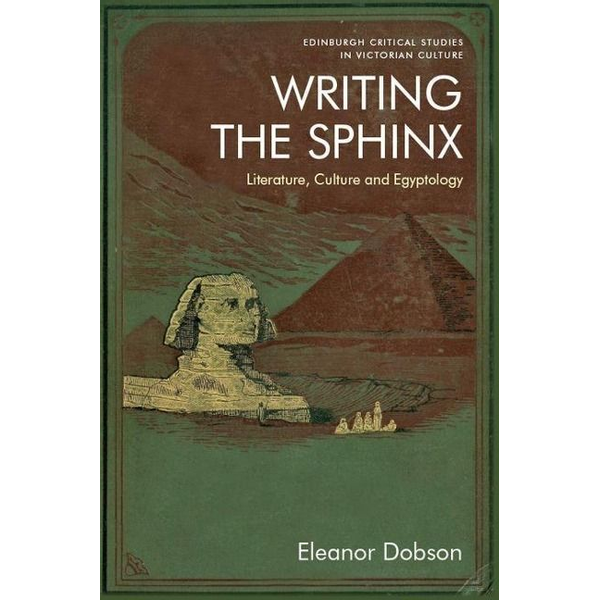 Dobson, Eleanor - Writing the Sphinx: Literature, Culture and Egyptology
