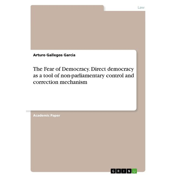 Gallegos Garcia, Arturo - The Fear of Democracy. Direct democracy as a tool of non-parliamentary control and correction mechanism