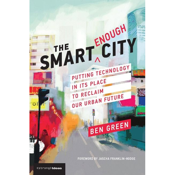 Green, Ben (PhD candidate, Harvard School of Engineering and Applied Sciences) - The Smart Enough City