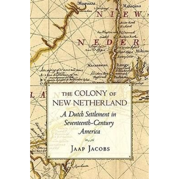 Jacobs, Jaap - The Colony of New Netherland: A Dutch Settlement in Seventeenth-Century America