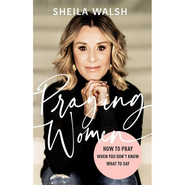 Walsh, Sheila - Praying Women: How to Pray When You Don't Know What to Say