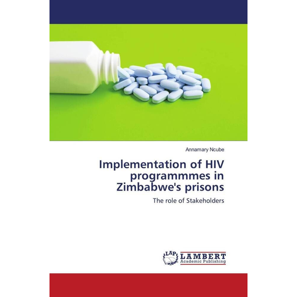 Ncube, Annamary - Implementation of HIV programmmes in Zimbabwe's prisons - The role of Stakeholders