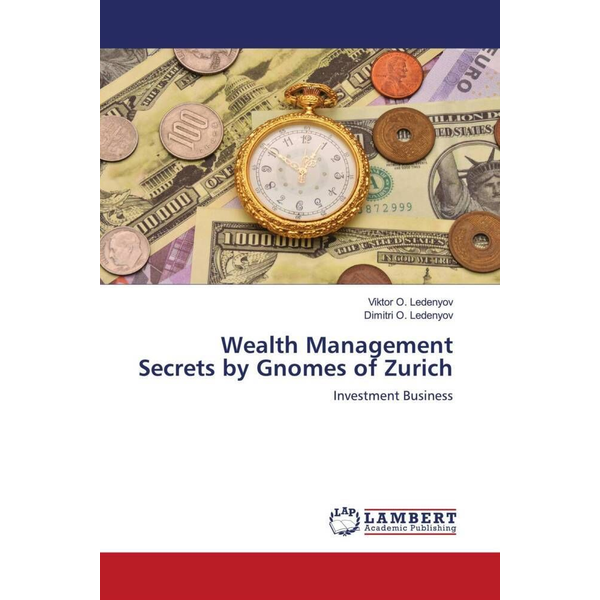 Ledenyov, Viktor O. - Wealth Management Secrets by Gnomes of Zurich - Investment Business