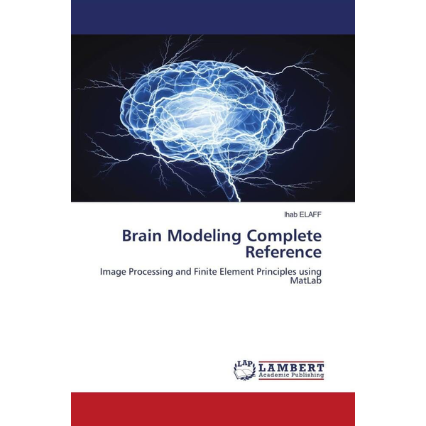 Elaff, Ihab - Brain Modeling Complete Reference - Image Processing and Finite Element Principles using MatLab