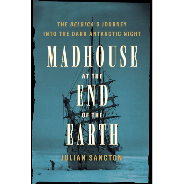 Sancton, Julian - Madhouse at the End of the Earth