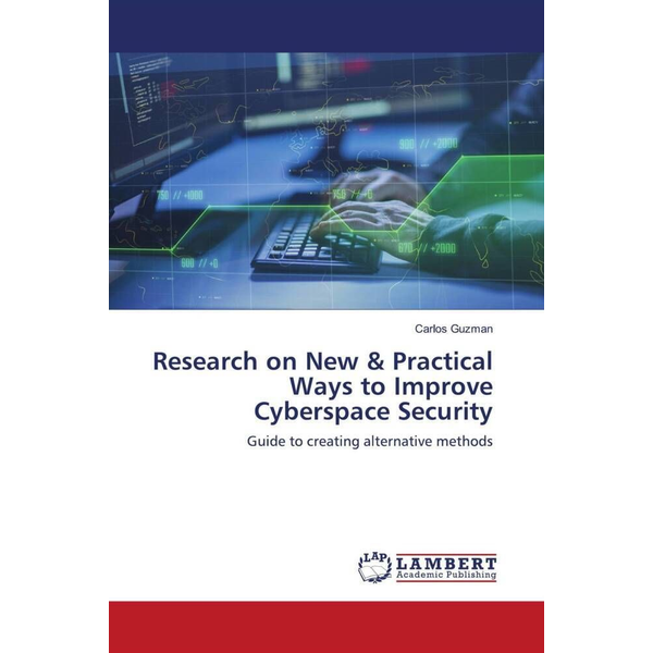 Guzman, Carlos - Research on New & Practical Ways to Improve Cyberspace Security - Guide to creating alternative methods