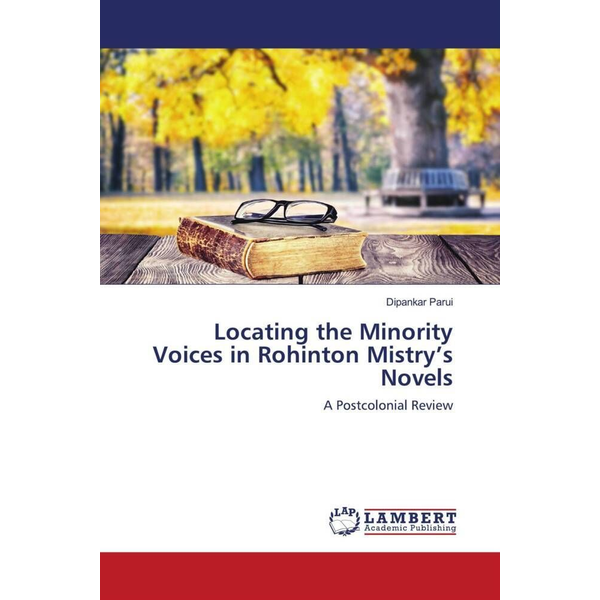 Parui, Dipankar - Locating the Minority Voices in Rohinton Mistry's Novels - A Postcolonial Review