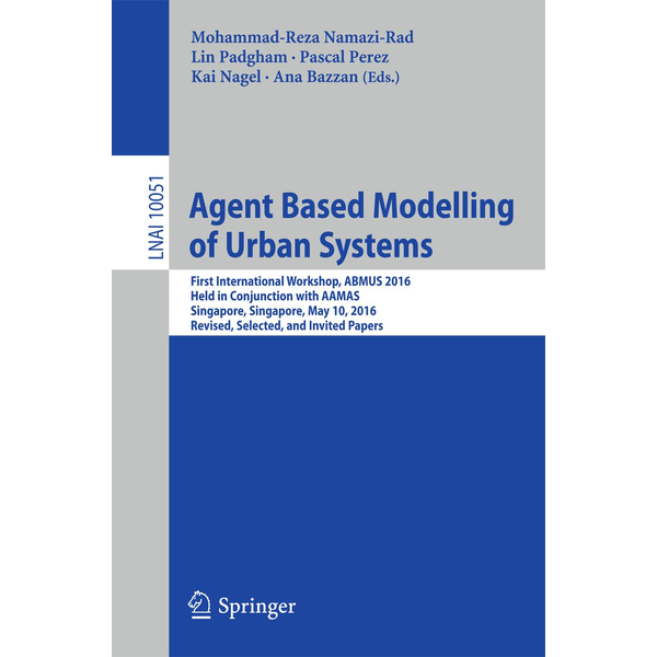 Springer International Publishing - Agent Based Modelling of Urban Systems - First International Workshop, ABMUS 2016, Held in Conjunction with AAMAS, Singapore, Singapore, May 10, 2016, Revised, Selected, and Invited Papers