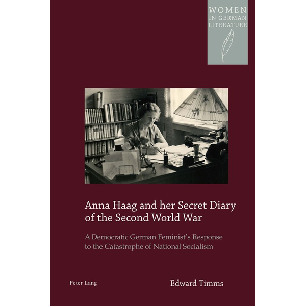 Edward Timms - Anna Haag and her Secret Diary of the Second World War - A Democratic German Feminist's Response to the Catastrophe of National Socialism