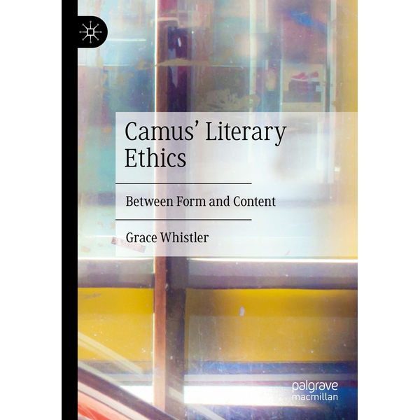 Grace Whistler - Camus' Literary Ethics - Between Form and Content