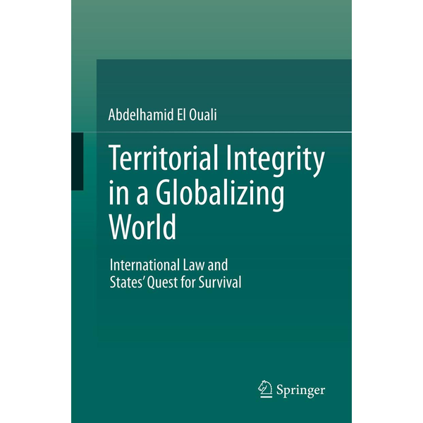 Abdelhamid El Ouali - Territorial Integrity in a Globalizing World - International Law and States' Quest for Survival