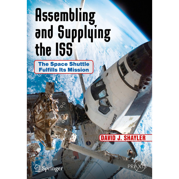 David J. Shayler - Assembling and Supplying the ISS - The Space Shuttle Fulfills Its Mission