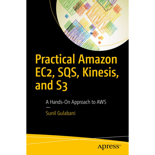 Sunil Gulabani - Practical Amazon EC2, SQS, Kinesis, and S3 - A Hands-On Approach to AWS