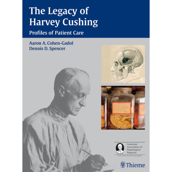 Cohen-Gadol, Aron A. - The Legacy of Harvey Cushing - Profiles of Patient Care