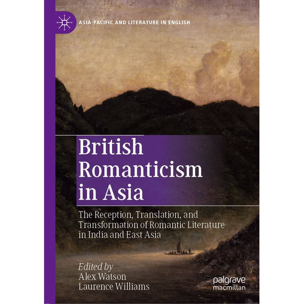 Springer Singapore - British Romanticism in Asia - The Reception, Translation, and Transformation of Romantic Literature in India and East Asia