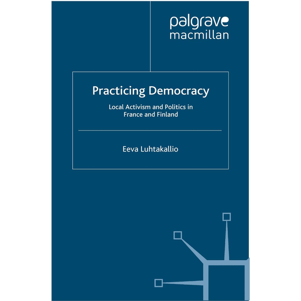 E. Luhtakallio - Practicing Democracy - Local Activism and Politics in France and Finland