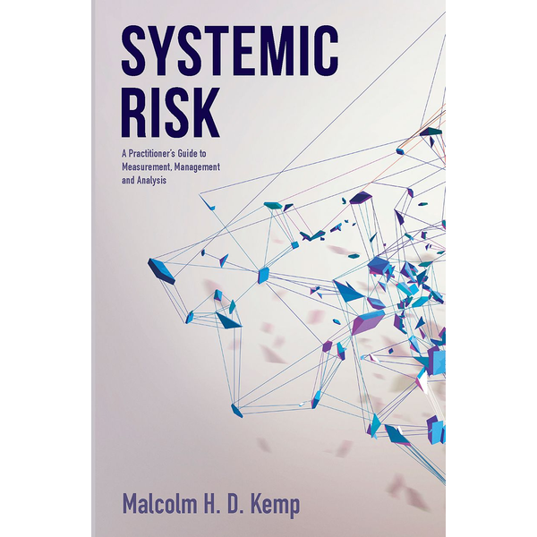 Malcolm H.D. Kemp - Systemic Risk - A Practitioner's Guide to Measurement, Management and Analysis