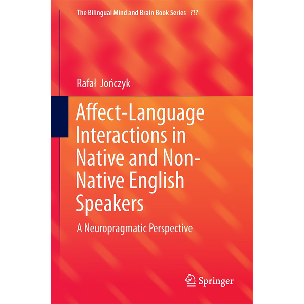 Rafał Jończyk - Affect-Language Interactions in Native and Non-Native English Speakers - A Neuropragmatic Perspective