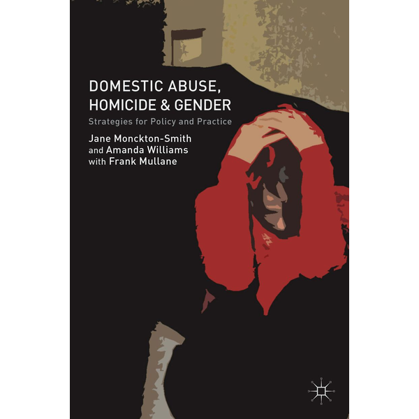 J. Monckton-Smith - Domestic Abuse, Homicide and Gender - Strategies for Policy and Practice