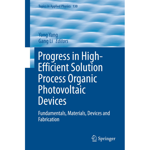 Springer Berlin - Progress in High-Efficient Solution Process Organic Photovoltaic Devices - Fundamentals, Materials, Devices and Fabrication