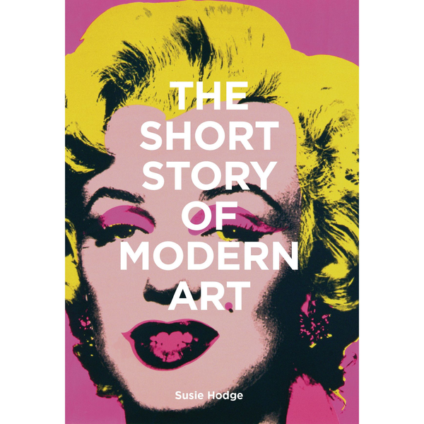 Susie Hodge - The Short Story of Modern Art - A Pocket Guide to Key Movements, Works, Themes and Techniques