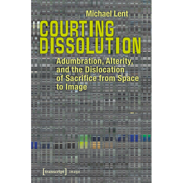 Michael Lent - Courting Dissolution - Adumbration, Alterity, and the Dislocation of Sacrifice from Space to Image