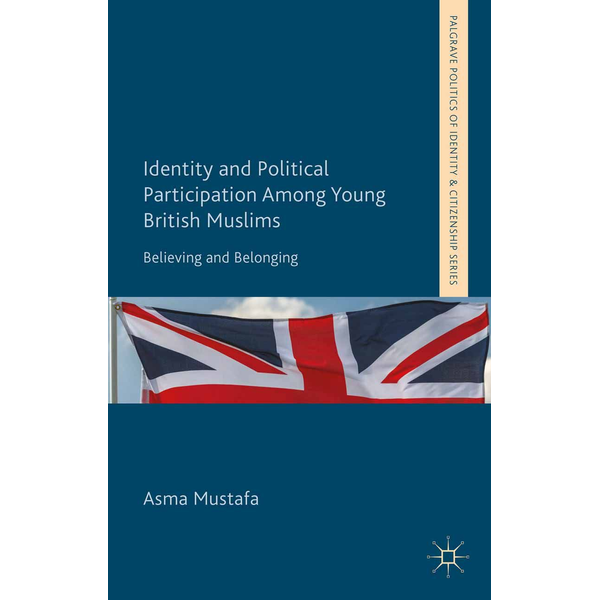 A. Mustafa - Identity and Political Participation Among Young British Muslims - Believing and Belonging
