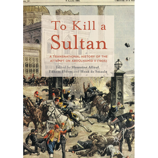Palgrave Macmillan UK - To Kill a Sultan - A Transnational History of the Attempt on Abdülhamid II (1905)