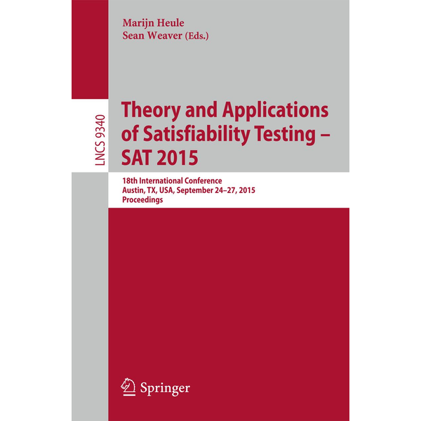 Springer International Publishing - Theory and Applications of Satisfiability Testing -- SAT 2015 - 18th International Conference, Austin, TX, USA, September 24-27, 2015, Proceedings