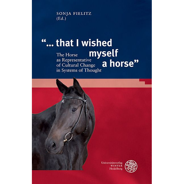 """Universitätsverlag Winter GmbH Heidelberg - """"... that I wished myself a horse"""" - The Horse as Representative of Cultural Change in Systems of Thought"""