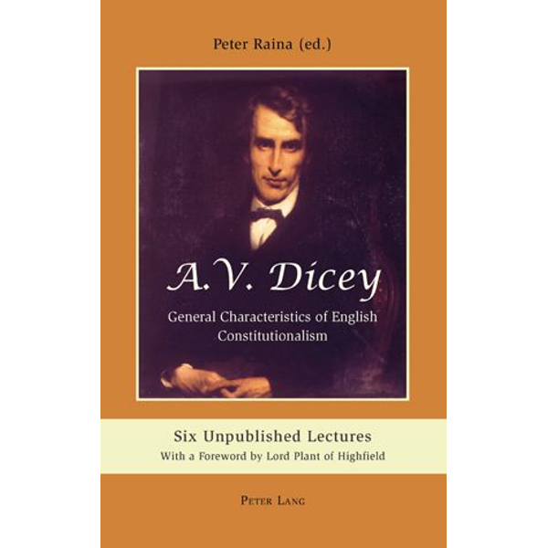 Peter Lang AG, Internationaler Verlag der Wissenschaften - A.V. Dicey: General Characteristics of English Constitutionalism - Six Unpublished Lectures- With a Foreword by Lord Plant of Highfield