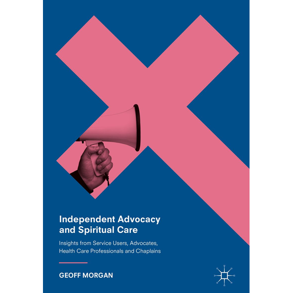 Geoff Morgan - Independent Advocacy and Spiritual Care - Insights from Service Users, Advocates, Health Care Professionals and Chaplains