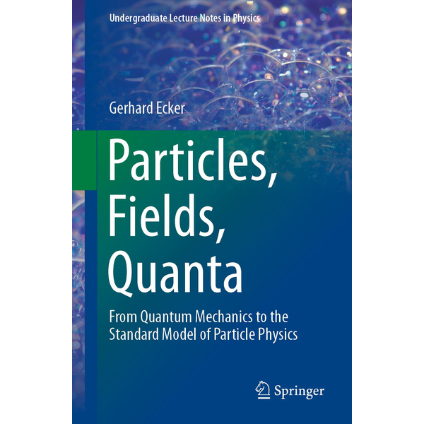 Gerhard Ecker - Particles, Fields, Quanta - From Quantum Mechanics to the Standard Model of Particle Physics