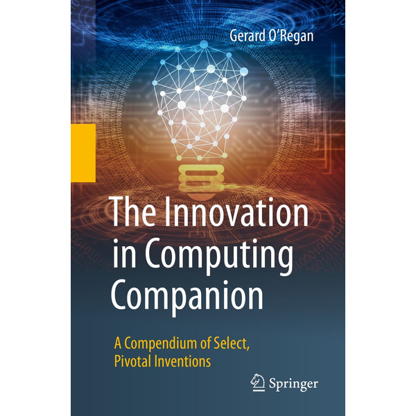Gerard O'Regan - The Innovation in Computing Companion - A Compendium of Select, Pivotal Inventions