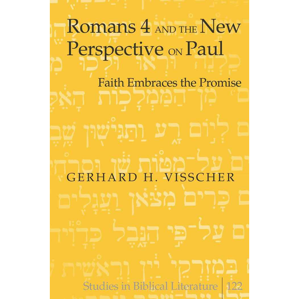 Gerhard H. Visscher - Romans 4 and the New Perspective on Paul - Faith Embraces the Promise