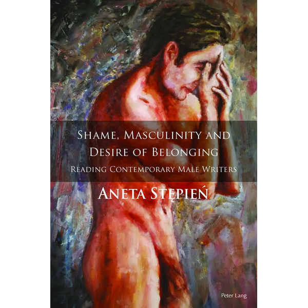 Aneta Stepien - Shame, Masculinity and Desire of Belonging - Reading Contemporary Male Writers