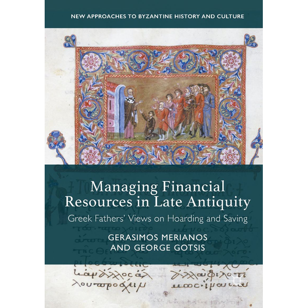 Gerasimos Merianos - Managing Financial Resources in Late Antiquity - Greek Fathers' Views on Hoarding and Saving