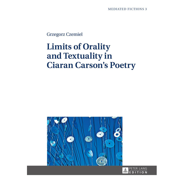 Grzegorz Czemiel - Limits of Orality and Textuality in Ciaran Carson's Poetry