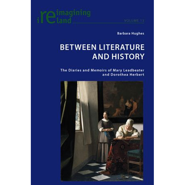 Barbara Hughes - Between Literature and History - The Diaries and Memoirs of Mary Leadbeater and Dorothea Herbert