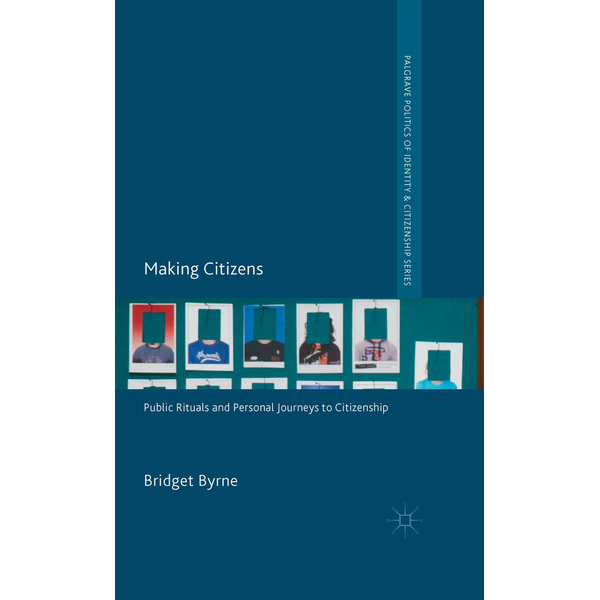 Bridget Byrne - Making Citizens - Public Rituals and Personal Journeys to Citizenship