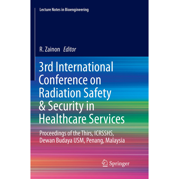 Springer Singapore - 3rd International Conference on Radiation Safety & Security in Healthcare Services - Proceedings of the Thirs, ICRSSHS, Dewan Budaya USM, Penang, Malaysia