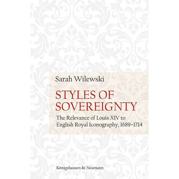 Sarah Wilewski - Styles of Sovereignty - The Relevance of Louis XIV to English Royal Iconography 1689–1714