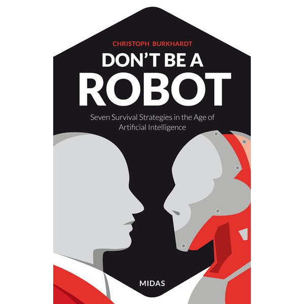 Christoph Burkhardt - Don't be a Robot - Seven Survival Strategies in the Age of Artificial Intelligence