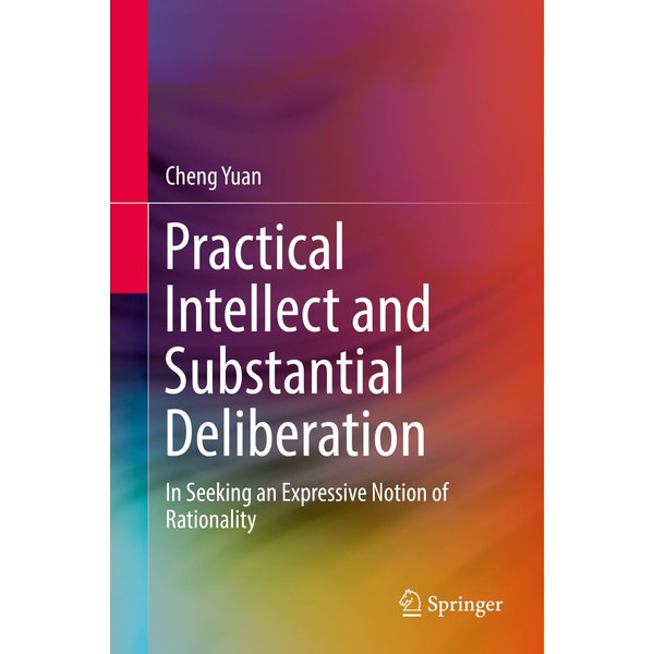 Cheng Yuan - Practical Intellect and Substantial Deliberation - In Seeking an Expressive Notion of Rationality