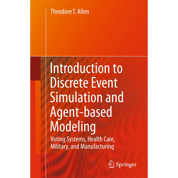 Theodore T. Allen - Introduction to Discrete Event Simulation and Agent-based Modeling - Voting Systems, Health Care, Military, and Manufacturing
