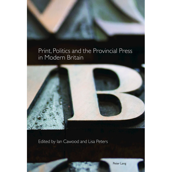 Peter Lang Ltd. International Academic Publishers - Print, Politics and the Provincial Press in Modern Britain