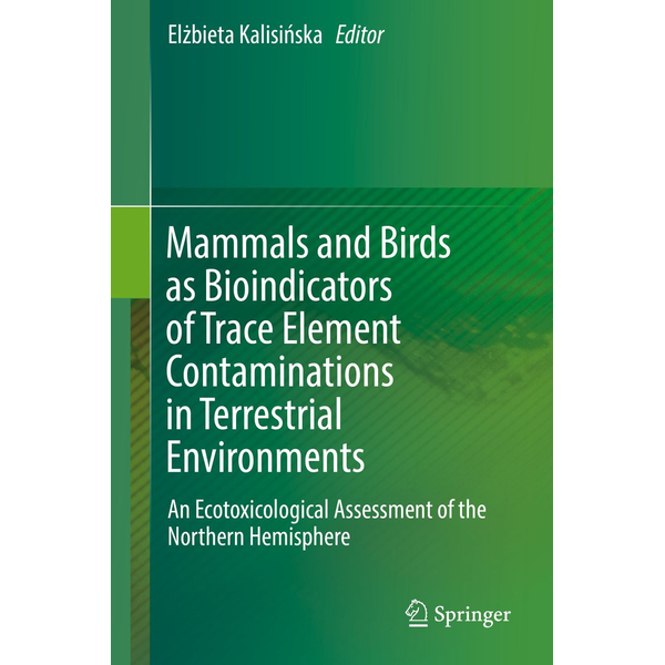 Springer International Publishing - Mammals and Birds as Bioindicators of Trace Element Contaminations in Terrestrial Environments - An Ecotoxicological Assessment of the Northern Hemisphere