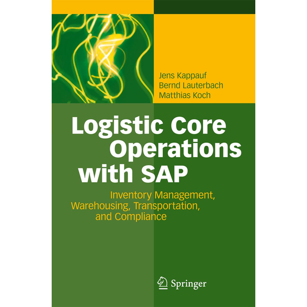 Jens Kappauf - Logistic Core Operations with SAP - Inventory Management, Warehousing, Transportation, and Compliance