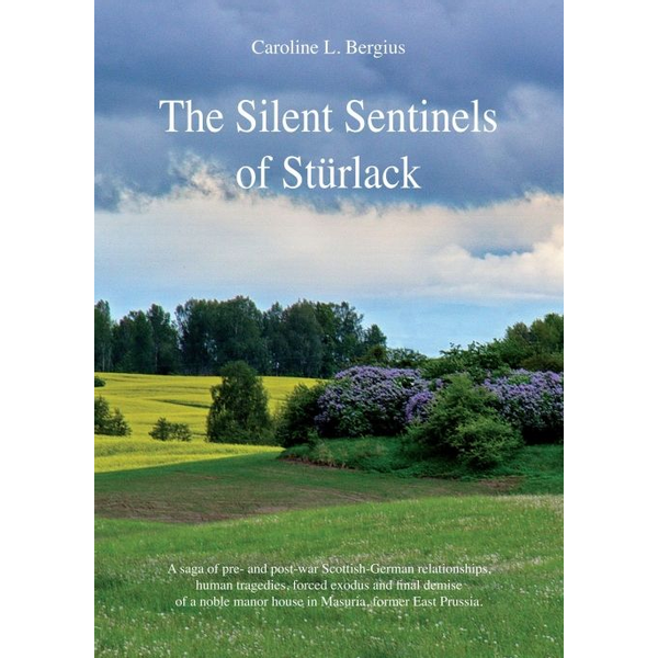 Caroline Bergius - The Silent Sentinels of Stürlack - A saga of pre- and post-war Scottish-German relationships, human tragedies, forced exodus and final demise of a noble manor house in Masuria, former East Prussia.