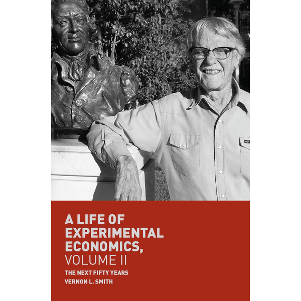 Vernon L. Smith - A Life of Experimental Economics, Volume II - The Next Fifty Years